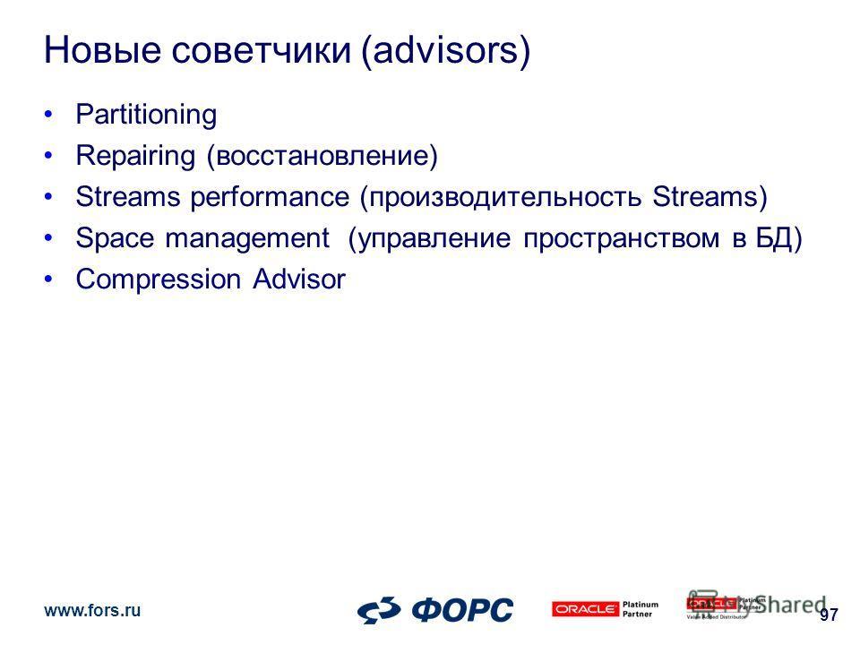 www.fors.ru 97 Новые советчики (advisors) Partitioning Repairing (восстановление) Streams performance (производительность Streams) Space management (управление пространством в БД) Compression Advisor