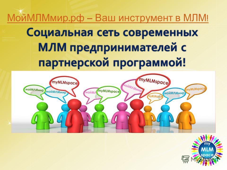 Социальная сеть современных МЛМ предпринимателей с партнерской программой! МойМЛМмир. рф – Ваш инструмент в МЛМ !