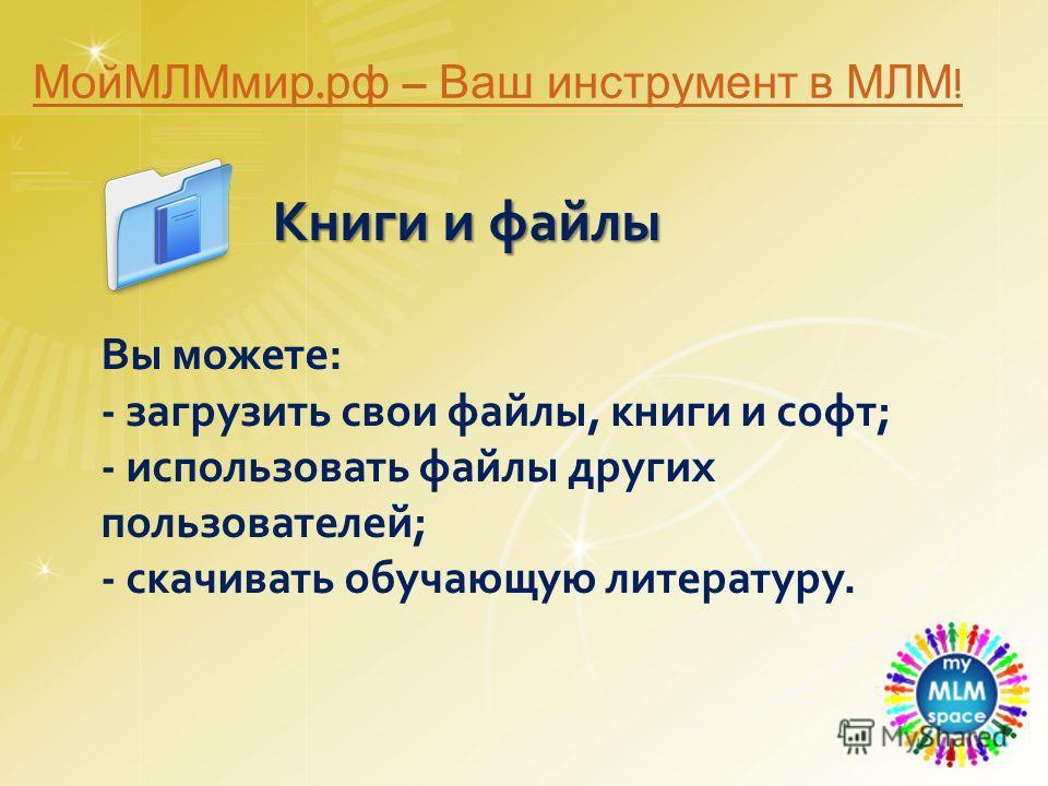 Книги и файлы Книги и файлы Вы можете: - загрузить свои файлы, книги и софт; - использовать файлы других пользователей; - скачивать обучающую литературу. МойМЛМмир. рф – Ваш инструмент в МЛМ !