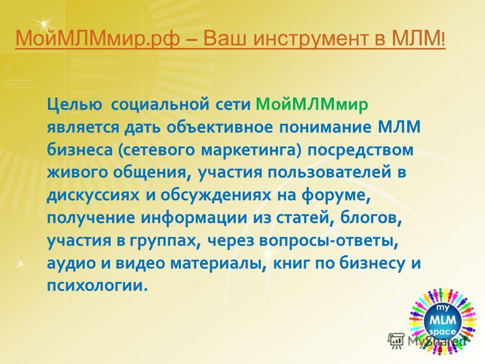 Целью социальной сети МойМЛМмир является дать объективное понимание МЛМ бизнеса (сетевого маркетинга) посредством живого общения, участия пользователей в дискуссиях и обсуждениях на форуме, получение информации из статей, блогов, участия в группах, ч