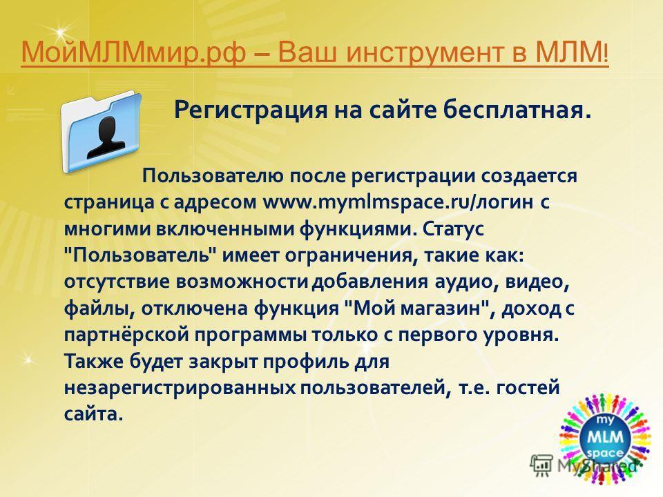 Регистрация на сайте бесплатная. Пользователю после регистрации создается страница с адресом www.mymlmspace.ru/логин с многими включенными функциями. Статус
