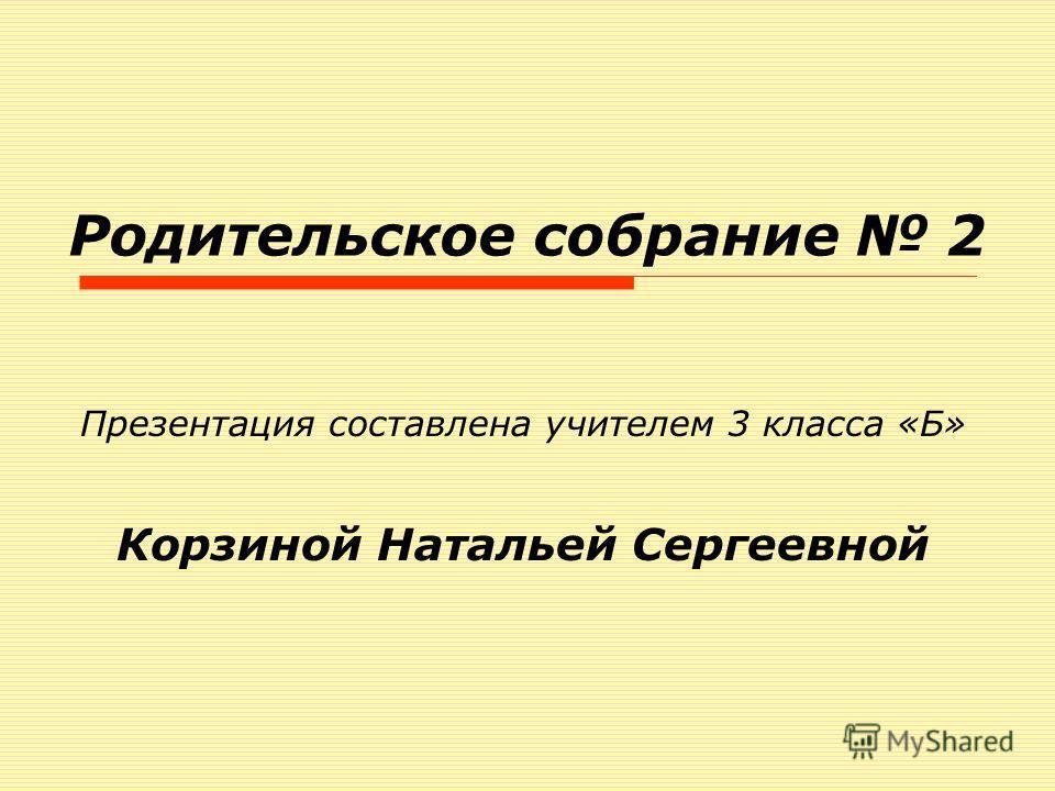 Родительское собрание 2 Презентация составлена учителем 3 класса «Б» Корзиной Натальей Сергеевной