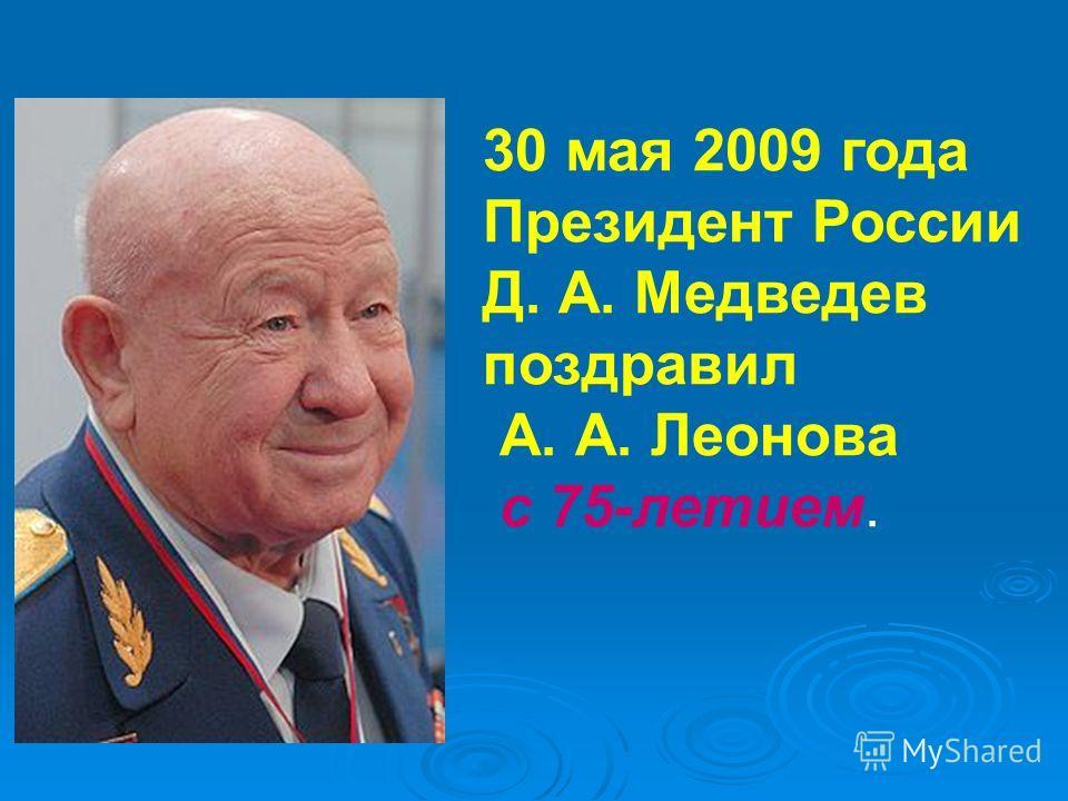30 мая 2009 года Президент России Д. А. Медведев поздравил А. А. Леонова с 75-летием.