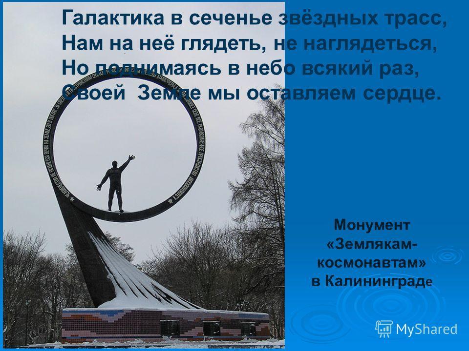 Монумент «Землякам- космонавтам» в Калининград е Галактика в сеченье звёздных трасс, Нам на неё глядеть, не наглядеться, Но поднимаясь в небо всякий раз, Своей Земле мы оставляем сердце.