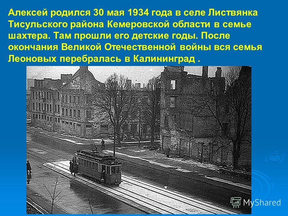Алексей родился 30 мая 1934 года в селе Листвянка Тисульского района Кемеровской области в семье шахтера. Там прошли его детские годы. После окончания Великой Отечественной войны вся семья Леоновых перебралась в Калининград.