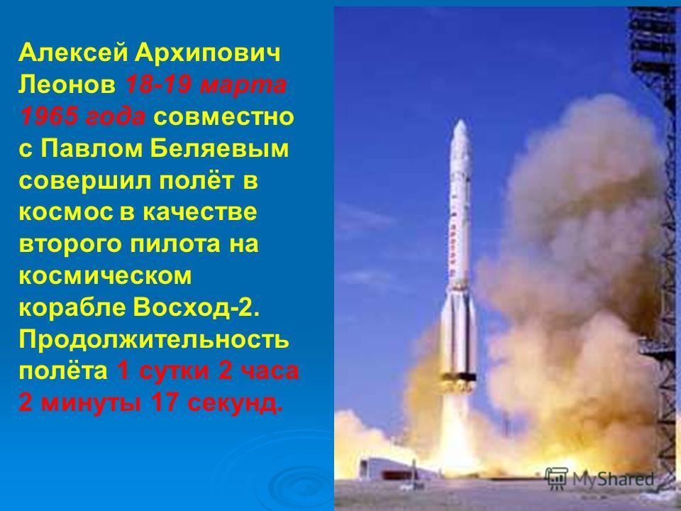 Алексей Архипович Леонов 18-19 марта 1965 года совместно с Павлом Беляевым совершил полёт в космос в качестве второго пилота на космическом корабле Восход-2. Продолжительность полёта 1 сутки 2 часа 2 минуты 17 секунд.