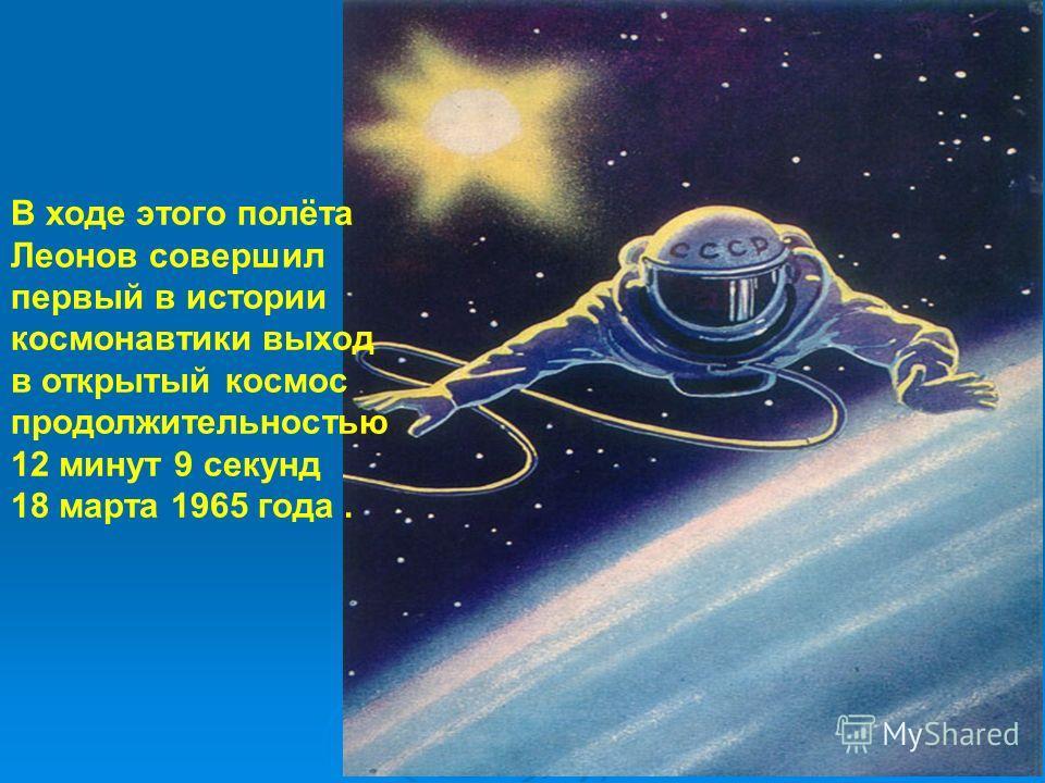 В ходе этого полёта Леонов совершил первый в истории космонавтики выход в открытый космос продолжительностью 12 минут 9 секунд 18 марта 1965 года.