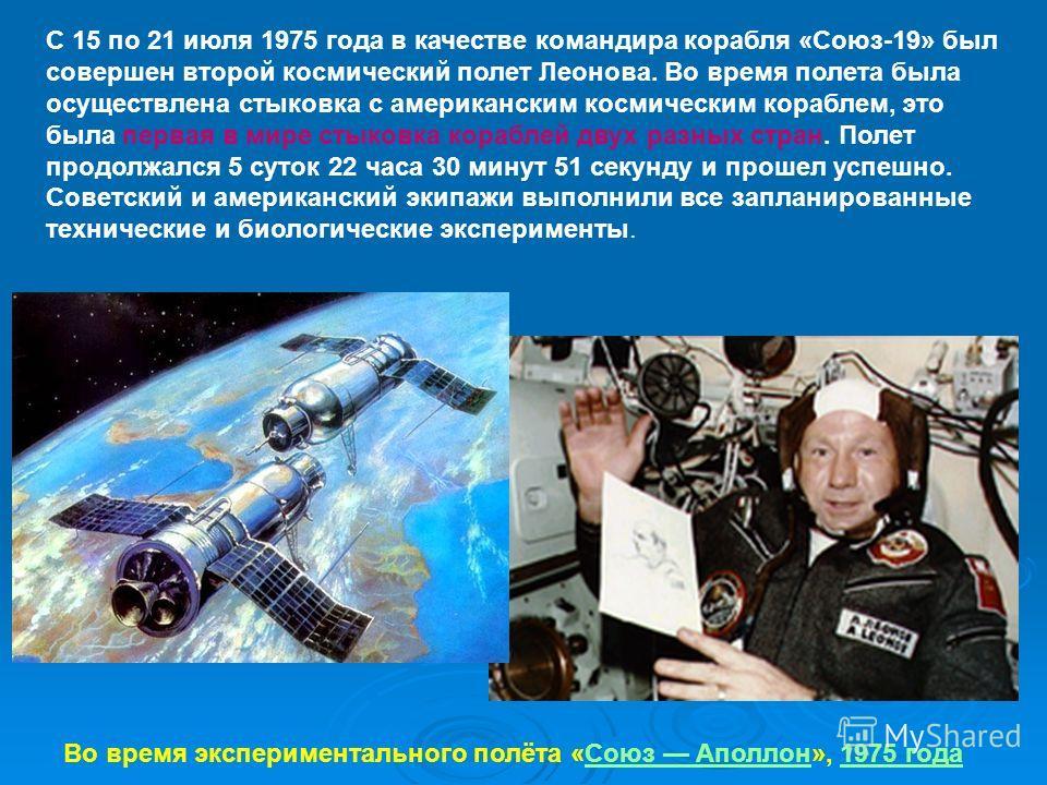 С 15 по 21 июля 1975 года в качестве командира корабля «Союз-19» был совершен второй космический полет Леонова. Во время полета была осуществлена стыковка с американским космическим кораблем, это была первая в мире стыковка кораблей двух разных стран