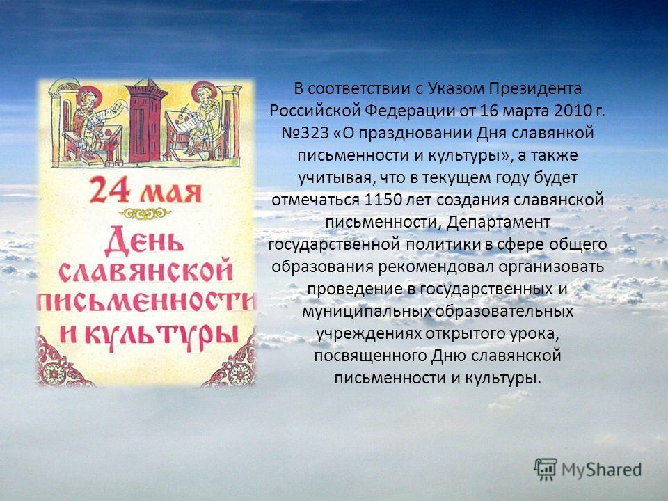 В соответствии с Указом Президента Российской Федерации от 16 марта 2010 г. 323 «О праздновании Дня славянкой письменности и культуры», а также учитывая, что в текущем году будет отмечаться 1150 лет создания славянской письменности, Департамент госуд