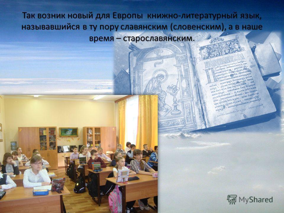 Так возник новый для Европы книжно-литературный язык, называвшийся в ту пору славянским (словенским), а в наше время – старославянским.