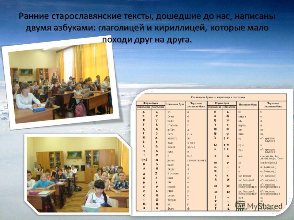 Ранние старославянские тексты, дошедшие до нас, написаны двумя азбуками: глаголицей и кириллицей, которые мало походи друг на друга.