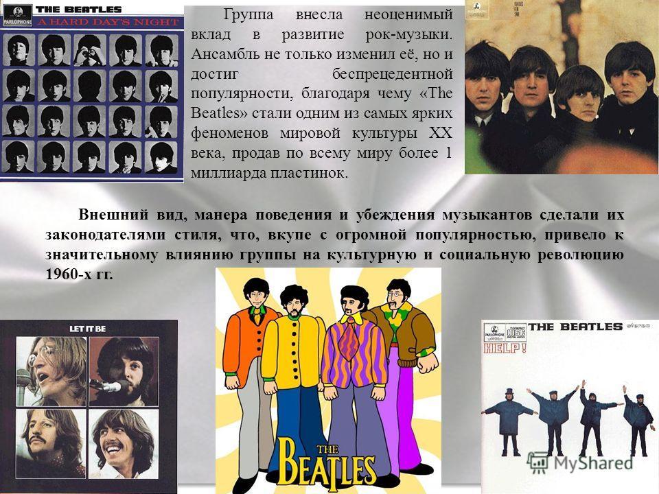 Группа внесла неоценимый вклад в развитие рок-музыки. Ансамбль не только изменил её, но и достиг беспрецедентной популярности, благодаря чему «The Beatles» стали одним из самых ярких феноменов мировой культуры XX века, продав по всему миру более 1 ми