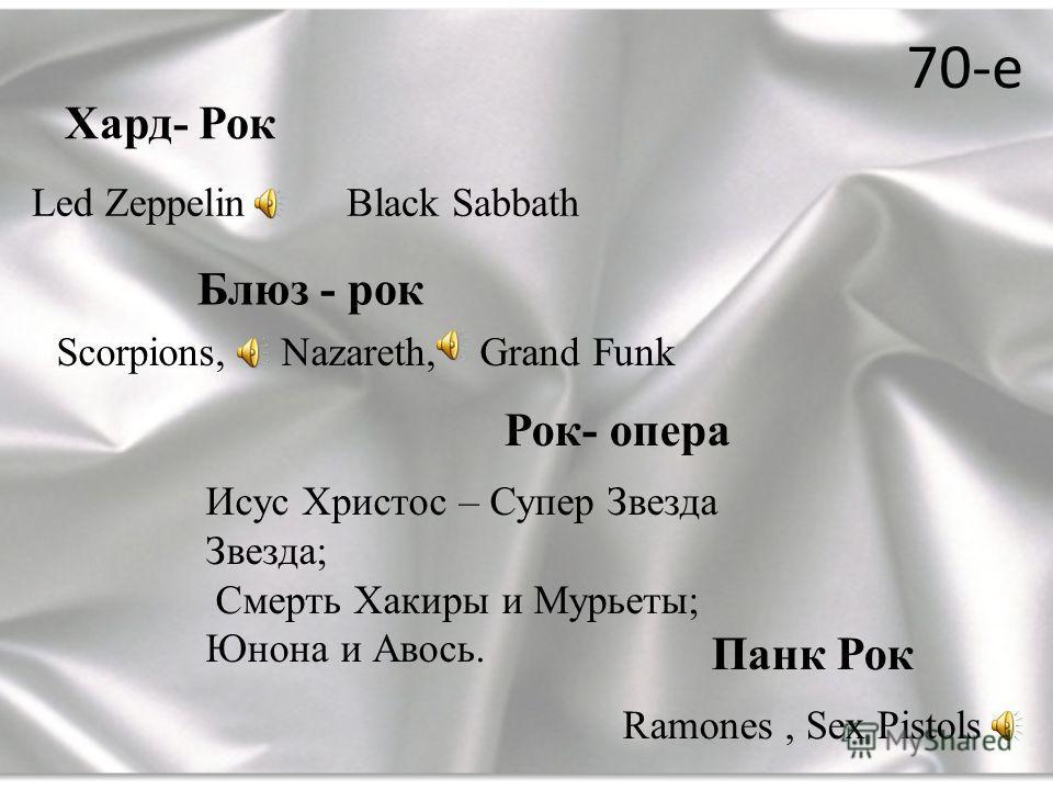 70-е Хард- Рок Блюз - рок Led ZeppelinBlack Sabbath Рок- опера Scorpions, Nazareth, Grand Funk Исус Христос – Супер Звезда Звезда; Смерть Хакиры и Мурьеты; Юнона и Авось. Панк Рок Ramones, Sex Pistols