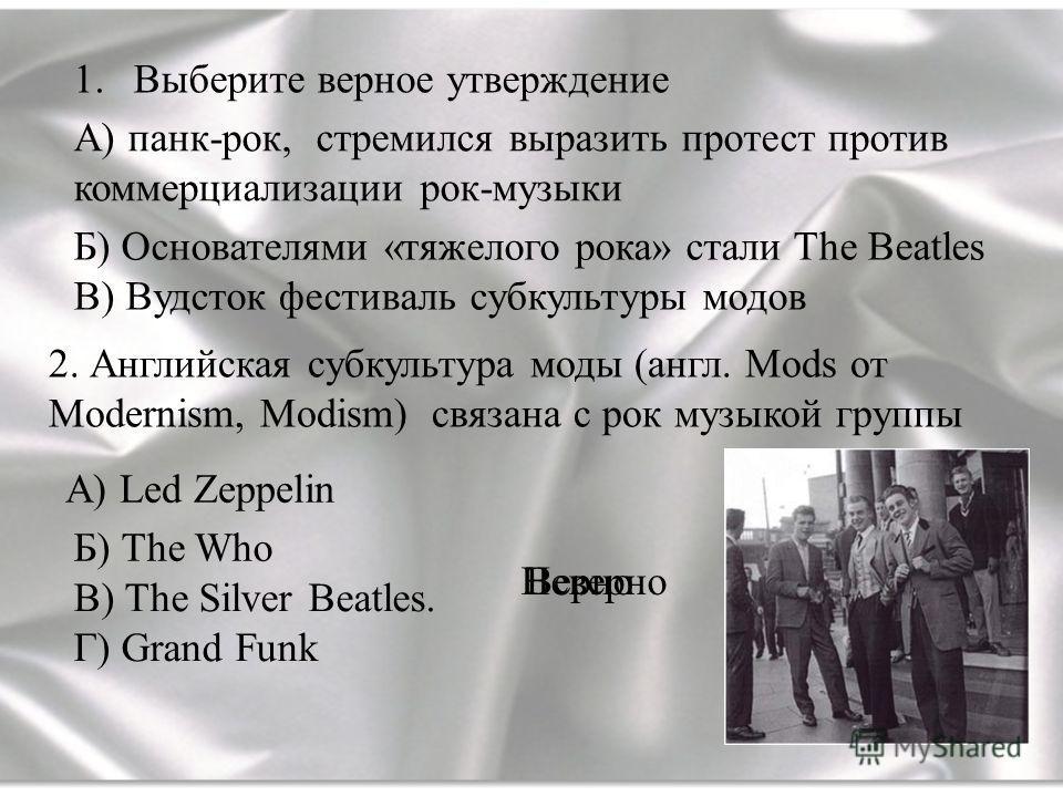 В) The Silver Beatles. Г) Grand Funk 2. Английская субкультура моды (англ. Mods от Modernism, Modism) связана с рок музыкой группы 1.Выберите верное утверждение А) панк-рок, стремился выразить протест против коммерциализации рок-музыки Б) Основателям