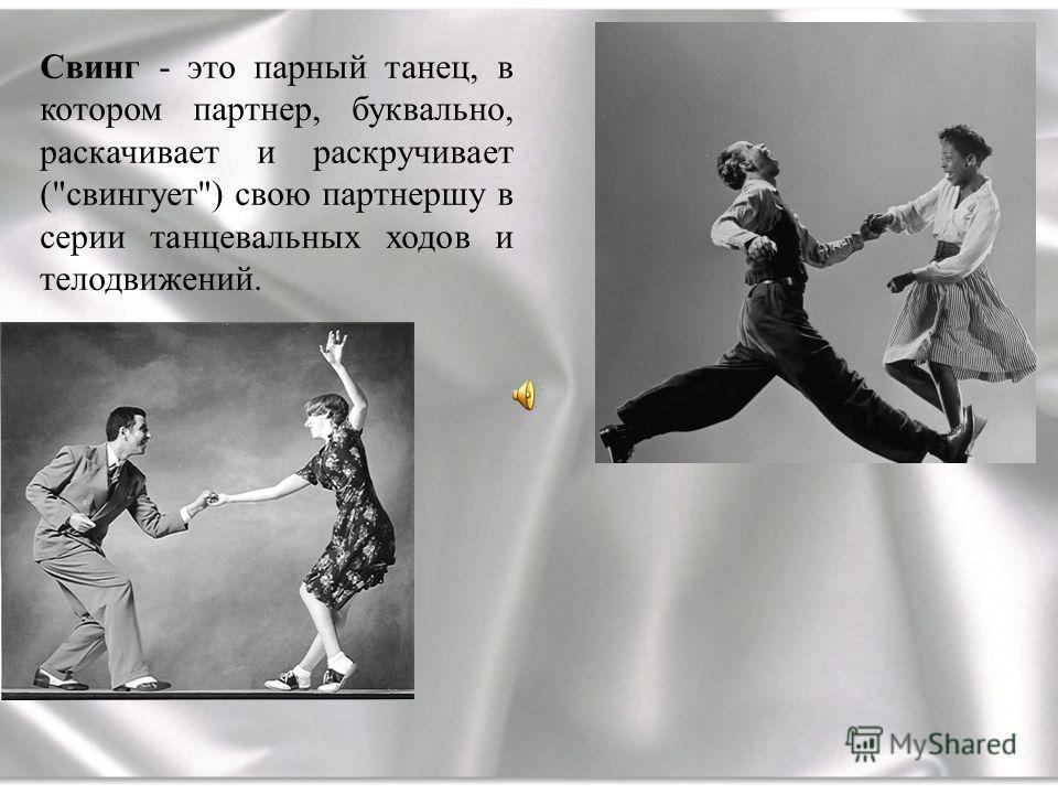 Свинг - это парный танец, в котором партнер, буквально, раскачивает и раскручивает (свингует) свою партнершу в серии танцевальных ходов и телодвижений.