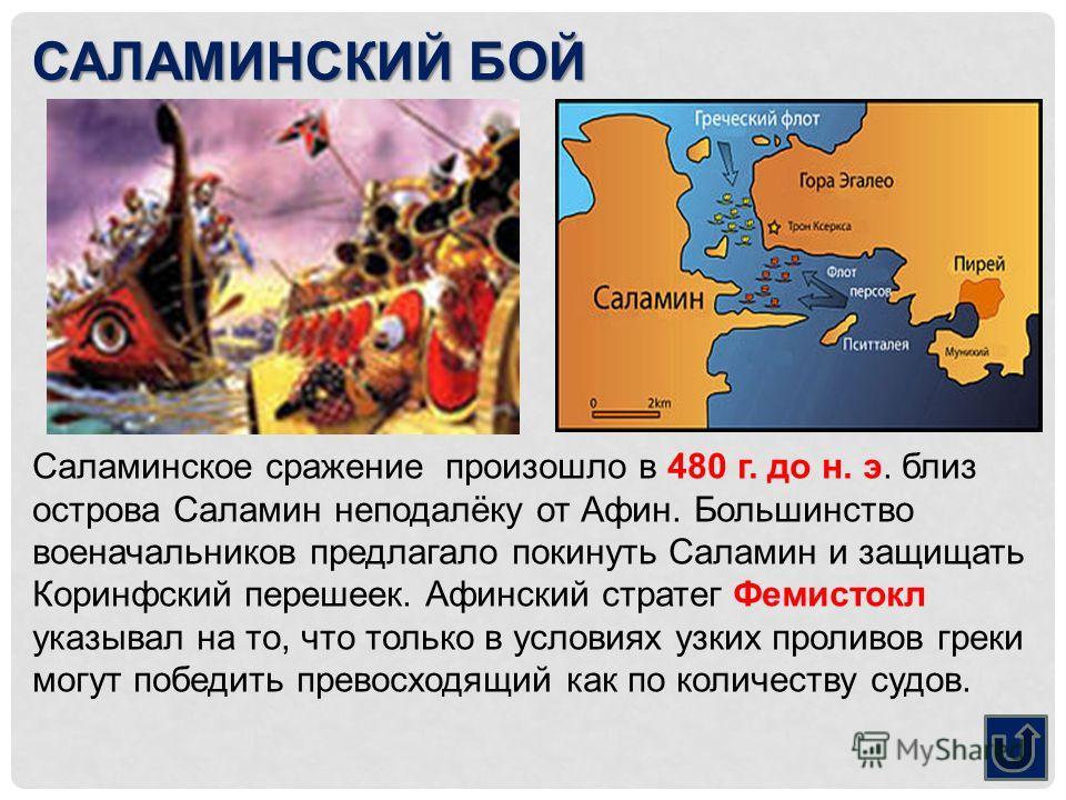 САЛАМИНСКИЙ БОЙ Саламинское сражение произошло в 480 г. до н. э. близ острова Саламин неподалёку от Афин. Большинство военачальников предлагало покинуть Саламин и защищать Коринфский перешеек. Афинский стратег Фемистокл указывал на то, что только в у