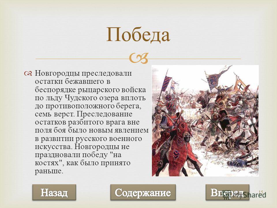 15 Новгородцы преследовали остатки бежавшего в беспорядке рыцарского войска по льду Чудского озера вплоть до противоположного берега, семь верст. Преследование остатков разбитого врага вне поля боя было новым явлением в развитии русского военного иск