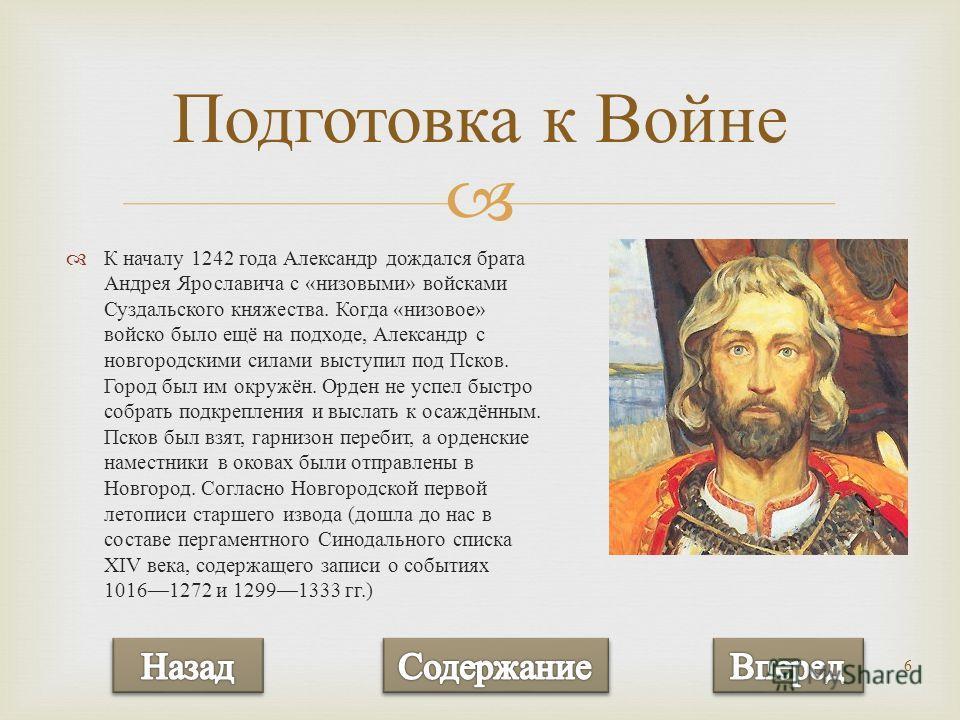 6 К началу 1242 года Александр дождался брата Андрея Ярославича с « низовыми » войсками Суздальского княжества. Когда « низовое » войско было ещё на подходе, Александр с новгородскими силами выступил под Псков. Город был им окружён. Орден не успел бы