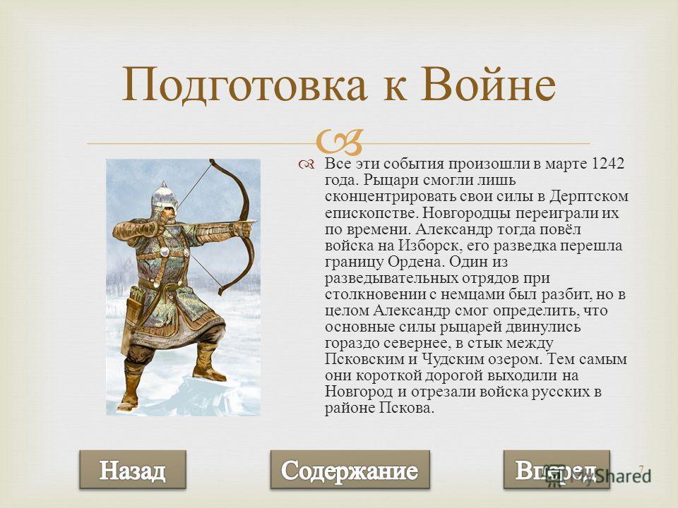 7 Все эти события произошли в марте 1242 года. Рыцари смогли лишь сконцентрировать свои силы в Дерптском епископстве. Новгородцы переиграли их по времени. Александр тогда повёл войска на Изборск, его разведка перешла границу Ордена. Один из разведыва