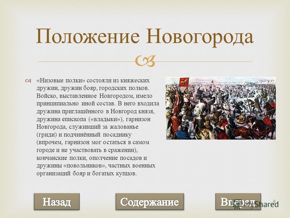 9 « Низовые полки » состояли из княжеских дружин, дружин бояр, городских полков. Войско, выставленное Новгородом, имело принципиально иной состав. В него входила дружина приглашённого в Новгород князя, дружина епископа (« владыки »), гарнизон Новгоро