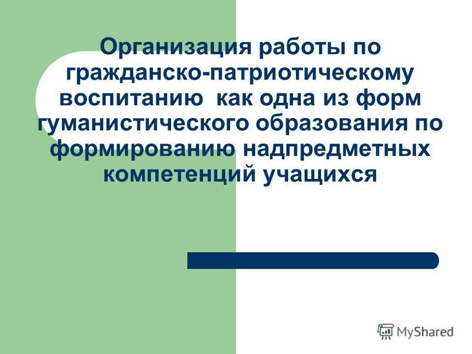 Организация работы по гражданско-патриотическому воспитанию как одна из форм гуманистического образования по формированию надпредметных компетенций учащихся