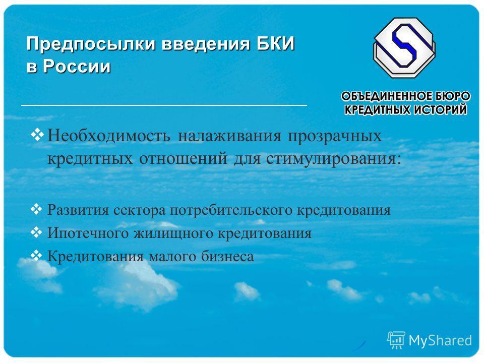 Предпосылки введения БКИ в России Необходимость налаживания прозрачных кредитных отношений для стимулирования: Развития сектора потребительского кредитования Ипотечного жилищного кредитования Кредитования малого бизнеса