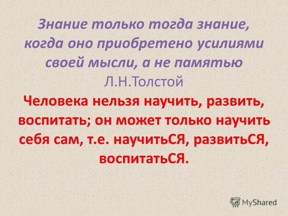 Знание только тогда знание, когда оно приобретено усилиями своей мысли, а не памятью Л.Н.Толстой Человека нельзя научить, развить, воспитать; он может только научить себя сам, т.е. научитьСЯ, развитьСЯ, воспитатьСЯ.
