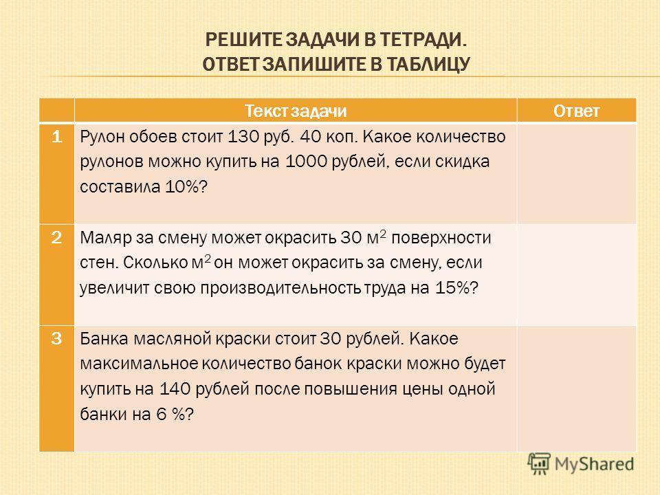 РЕШИТЕ ЗАДАЧИ В ТЕТРАДИ. ОТВЕТ ЗАПИШИТЕ В ТАБЛИЦУ Текст задачиОтвет 1 Рулон обоев стоит 130 руб. 40 коп. Какое количество рулонов можно купить на 1000 рублей, если скидка составила 10%? 2 Маляр за смену может окрасить 30 м 2 поверхности стен. Сколько