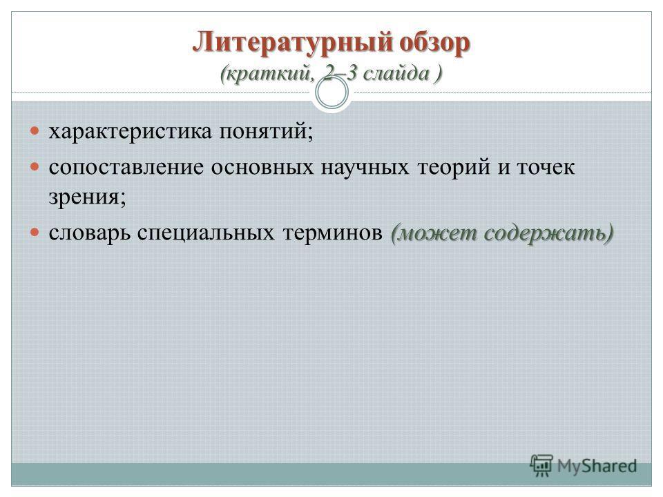 Литературный обзор (краткий, 2–3 слайда ) характеристика понятий; сопоставление основных научных теорий и точек зрения; (может содержать) словарь специальных терминов (может содержать)