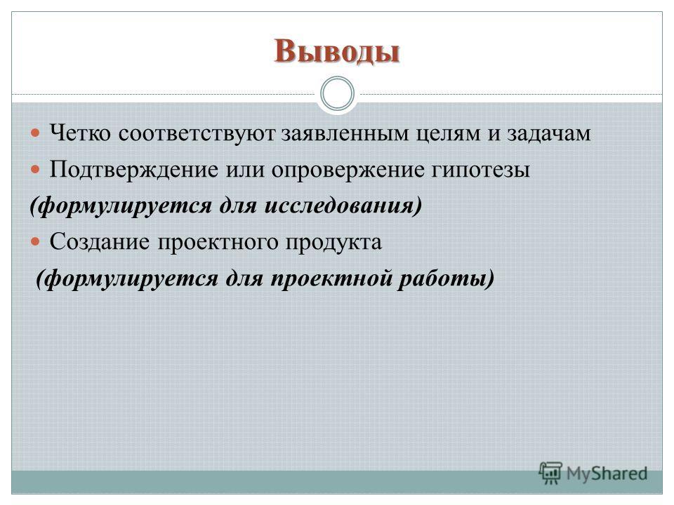 Выводы Четко соответствуют заявленным целям и задачам Подтверждение или опровержение гипотезы (формулируется для исследования) Создание проектного продукта (формулируется для проектной работы)
