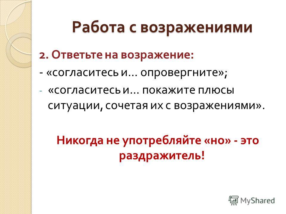 Работа с возражениями 2. Ответьте на возражение : - « согласитесь и... опровергните »; - « согласитесь и... покажите плюсы ситуации, сочетая их с возражениями ». Никогда не употребляйте « но » - это раздражитель !