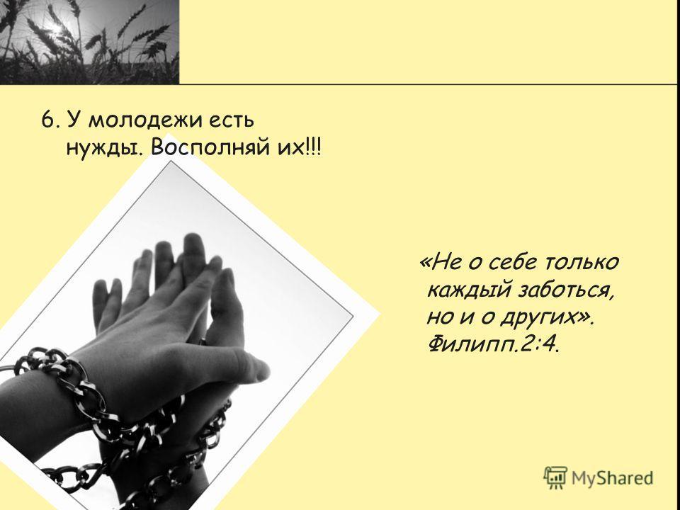 6. У молодежи есть нужды. Восполняй их!!! «Не о себе только каждый заботься, но и о других». Филипп.2:4.