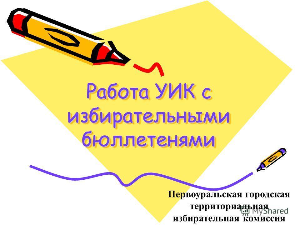 Работа УИК с избирательными бюллетенями Первоуральская городская территориальная избирательная комиссия