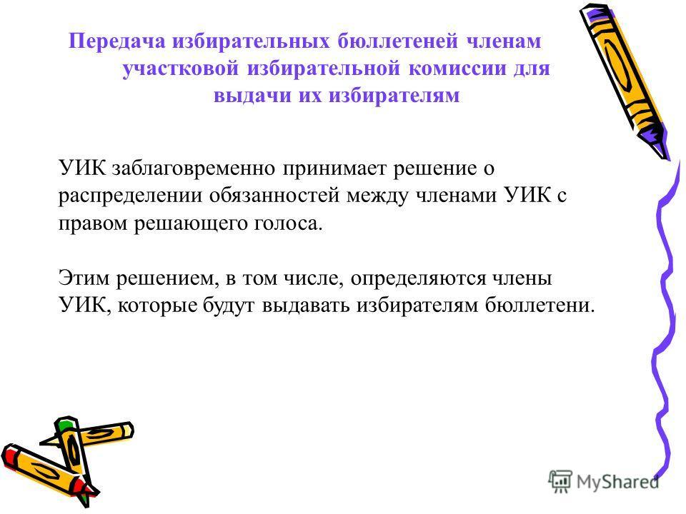 Передача избирательных бюллетеней членам участковой избирательной комиссии для выдачи их избирателям УИК заблаговременно принимает решение о распределении обязанностей между членами УИК с правом решающего голоса. Этим решением, в том числе, определяю