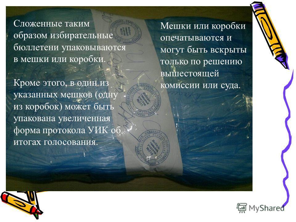 Сложенные таким образом избирательные бюллетени упаковываются в мешки или коробки. Кроме этого, в один из указанных мешков (одну из коробок) может быть упакована увеличенная форма протокола УИК об итогах голосования. Мешки или коробки опечатываются и