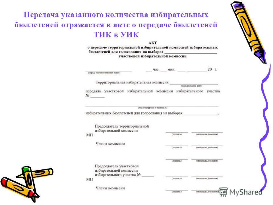 Передача указанного количества избирательных бюллетеней отражается в акте о передаче бюллетеней ТИК в УИК
