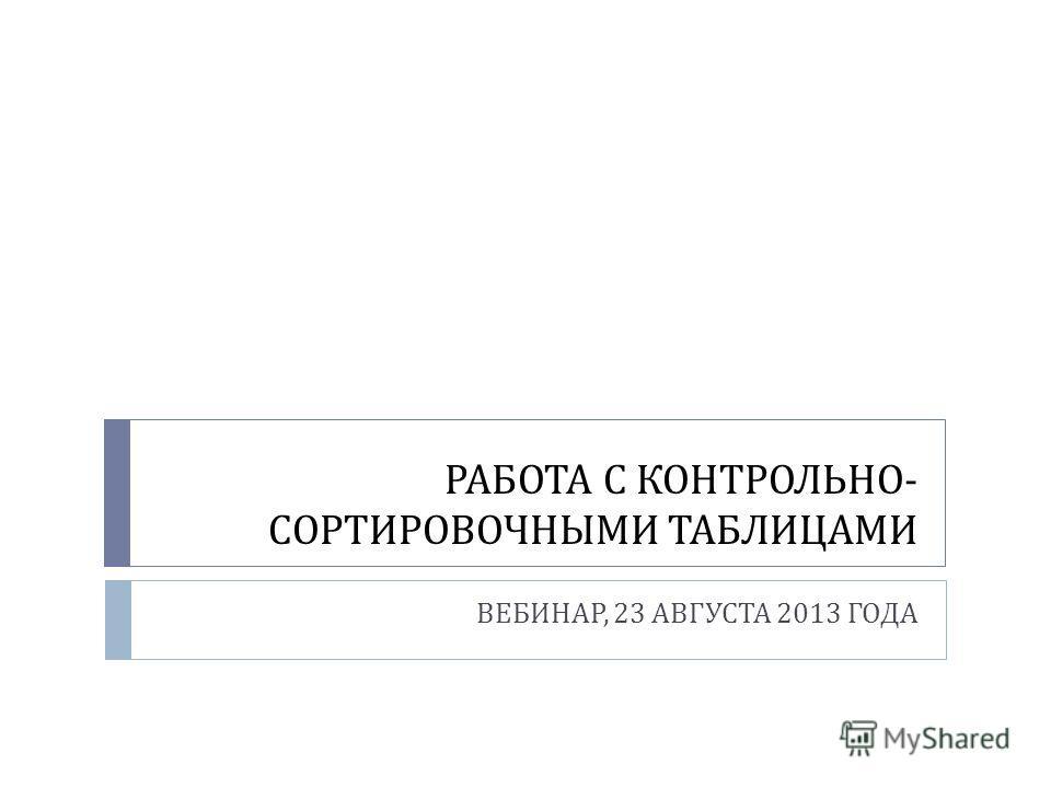 РАБОТА С КОНТРОЛЬНО - СОРТИРОВОЧНЫМИ ТАБЛИЦАМИ ВЕБИНАР, 23 АВГУСТА 2013 ГОДА