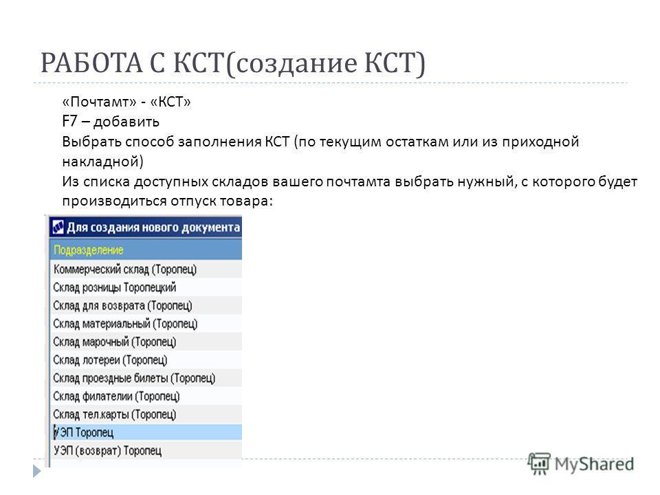 РАБОТА С КСТ ( создание КСТ ) «Почтамт» - «КСТ» F7 – добавить Выбрать способ заполнения КСТ (по текущим остаткам или из приходной накладной) Из списка доступных складов вашего почтамта выбрать нужный, с которого будет производиться отпуск товара: