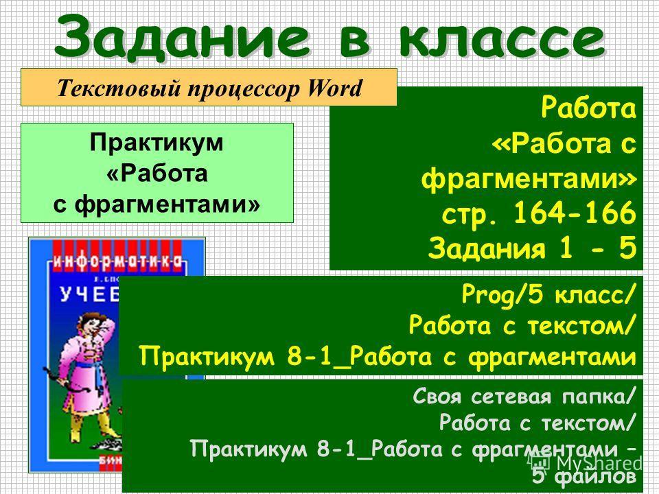 Работа « Работа с фрагментами » стр. 164-166 Задания 1 - 5 Prog/5 класс/ Работа с текстом/ Практикум 8-1_Работа с фрагментами Своя сетевая папка/ Работа с текстом/ Практикум 8-1_Работа с фрагментами – 5 файлов Текстовый процессор Word Практикум «Рабо