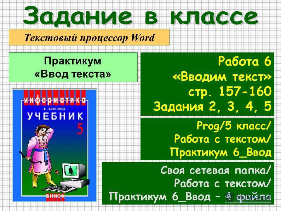 Практикум «Ввод текста» Текстовый процессор Word Работа 6 «Вводим текст» стр. 157-160 Задания 2, 3, 4, 5 Prog/5 класс/ Работа с текстом/ Практикум 6_Ввод Своя сетевая папка/ Работа с текстом/ Практикум 6_Ввод – 4 файла4 файла