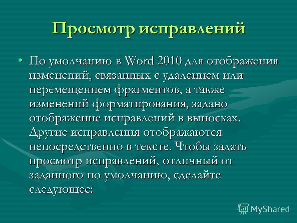 Просмотр исправлений По умолчанию в Word 2010 для отображения изменений, связанных с удалением или перемещением фрагментов, а также изменений форматирования, задано отображение исправлений в выносках. Другие исправления отображаются непосредственно в