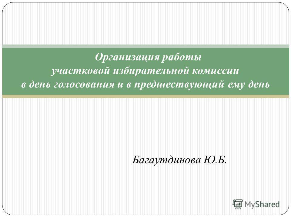 Организация работы участковой избирательной комиссии в день голосования и в предшествующий ему день Багаутдинова Ю.Б.