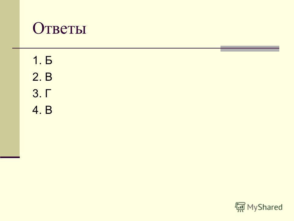 Ответы 1. Б 2. В 3. Г 4. В