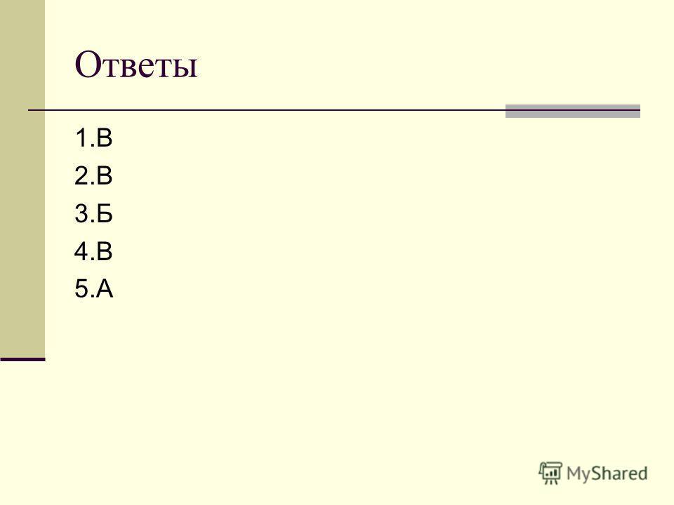 Ответы 1.В 2.В 3.Б 4.В 5.А