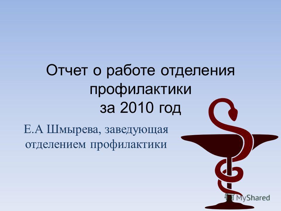 Отчет о работе отделения профилактики за 2010 год Е. А Шмырева, заведующая отделением профилактики