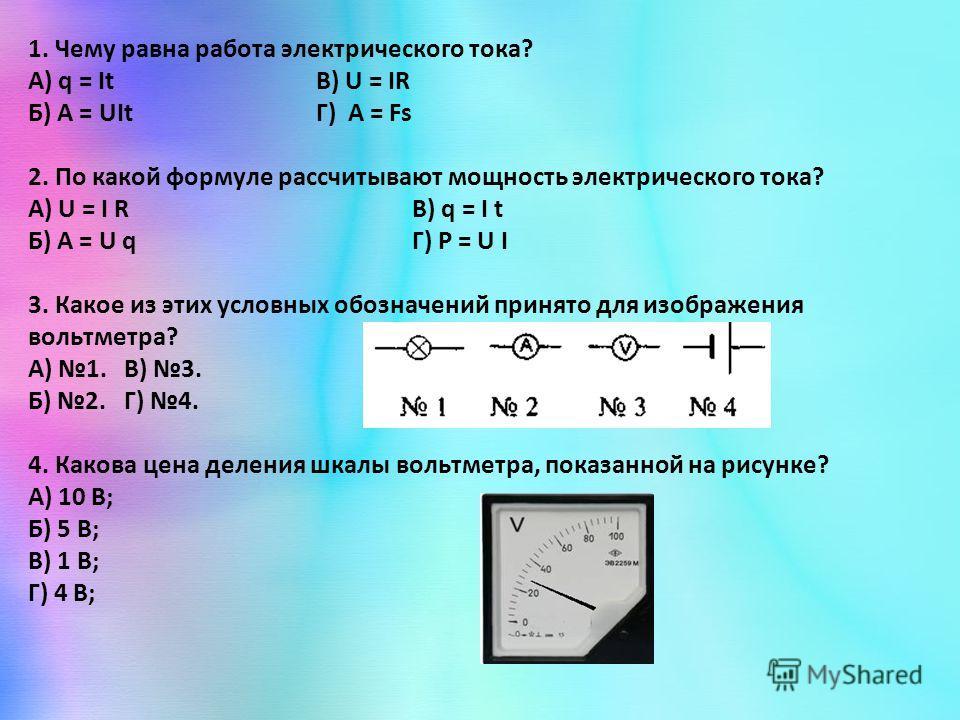 1. Чему равна работа электрического тока? А) q = ItВ) U = IR Б) A = UItГ) A = Fs 2. По какой формуле рассчитывают мощность электрического тока? A) U = I RВ) q = I t Б) A = U qГ) P = U I 3. Какое из этих условных обозначений принято для изображения во