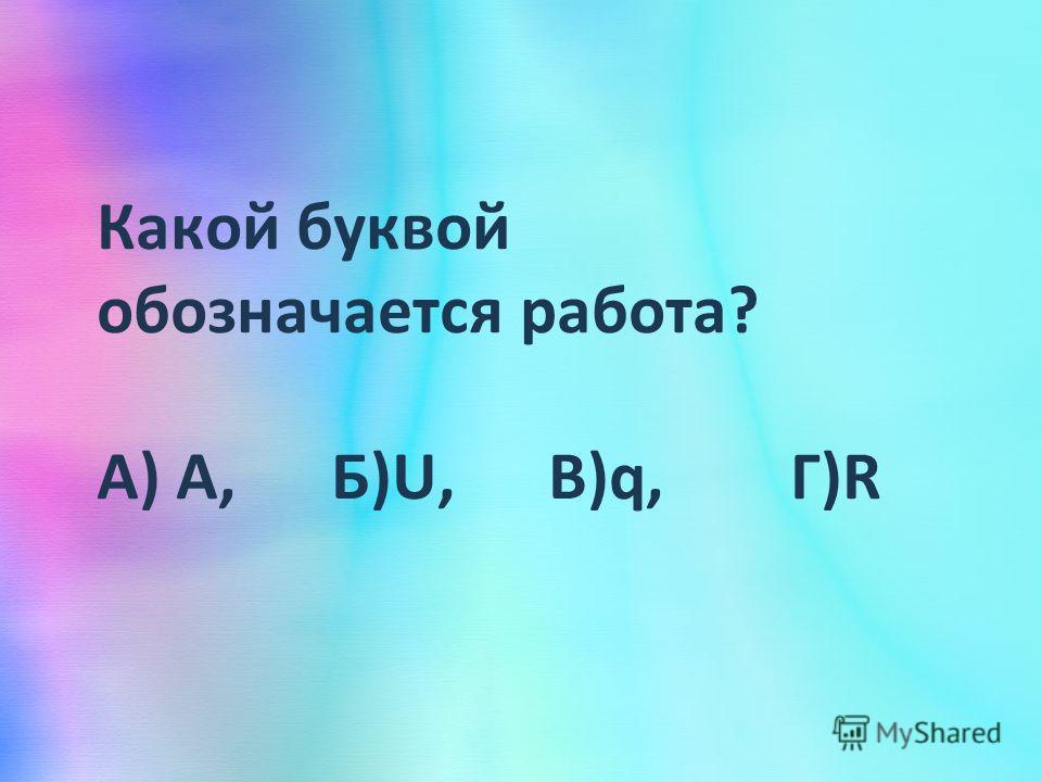 Какой буквой обозначается работа? А) А, Б)U, В)q, Г)R