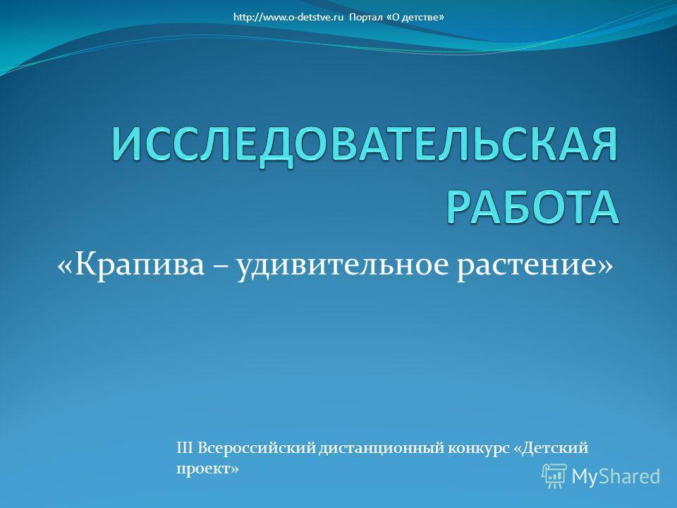 «Крапива – удивительное растение» http://www.o-detstve.ru Портал «О детстве» III Всероссийский дистанционный конкурс «Детский проект»