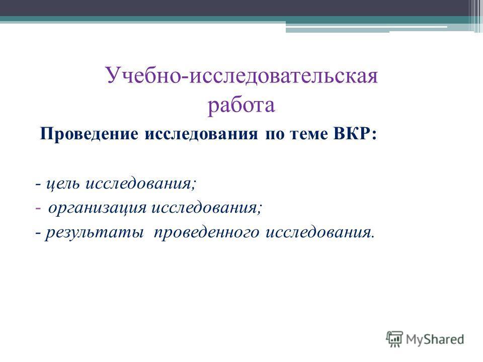 Учебно-исследовательская работа Проведение исследования по теме ВКР: - цель исследования; -организация исследования; - результаты проведенного исследования.