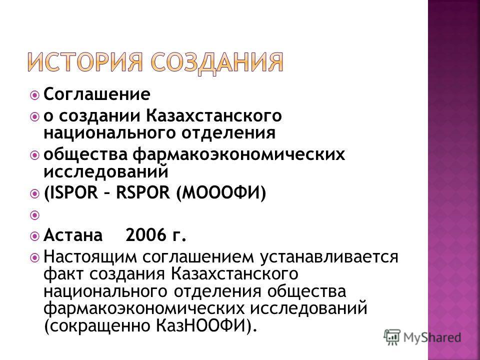 Соглашение о создании Казахстанского национального отделения общества фармакоэкономических исследований (ISPOR – RSPOR (МОООФИ) Астана2006 г. Настоящим соглашением устанавливается факт создания Казахстанского национального отделения общества фармакоэ